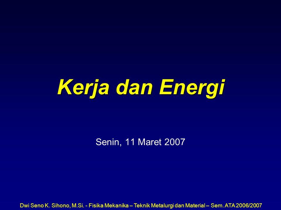 Dwi Seno K. Sihono, M.Si. - Fisika Mekanika – Teknik Metalurgi dan Material – Sem. ATA 2006/2007 Kerja dan Energi Senin, 11 Maret 2007