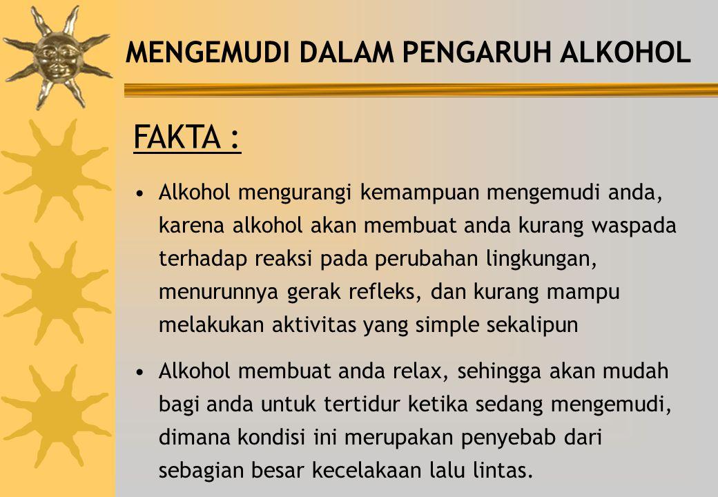 MENGEMUDI DALAM PENGARUH ALKOHOL FAKTA : Alkohol mengurangi kemampuan mengemudi anda, karena alkohol akan membuat anda kurang waspada terhadap reaksi