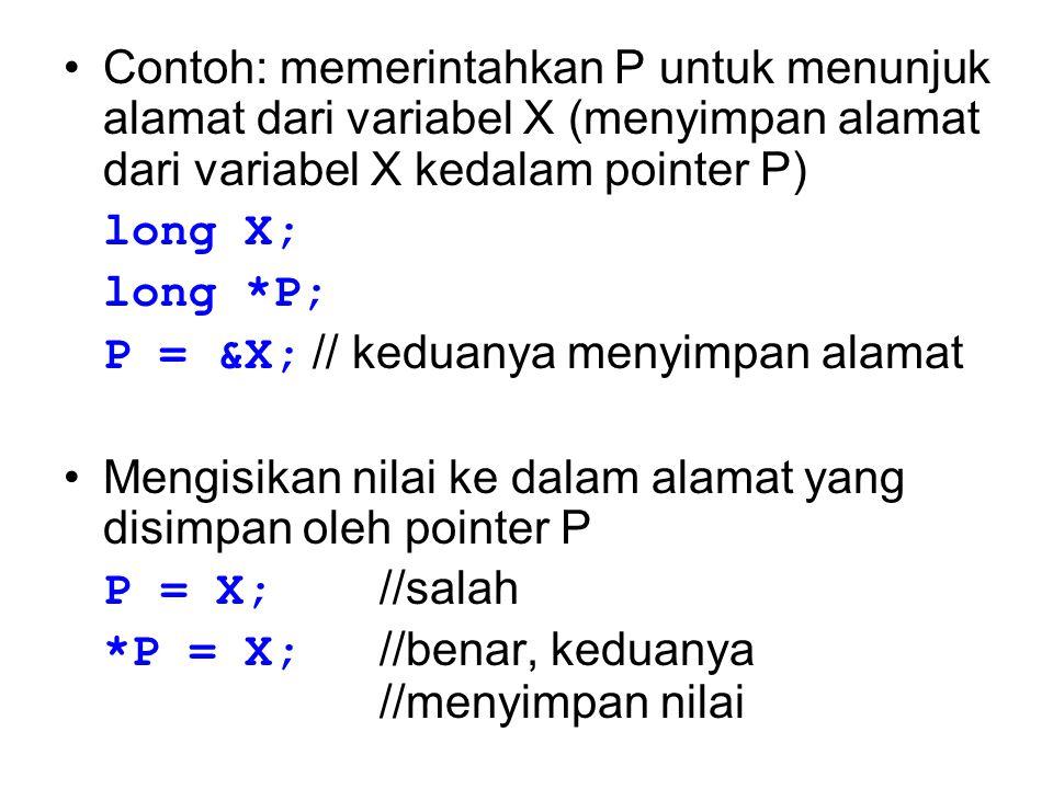 Contoh: memerintahkan P untuk menunjuk alamat dari variabel X (menyimpan alamat dari variabel X kedalam pointer P) long X; long *P; P = &X; // keduany