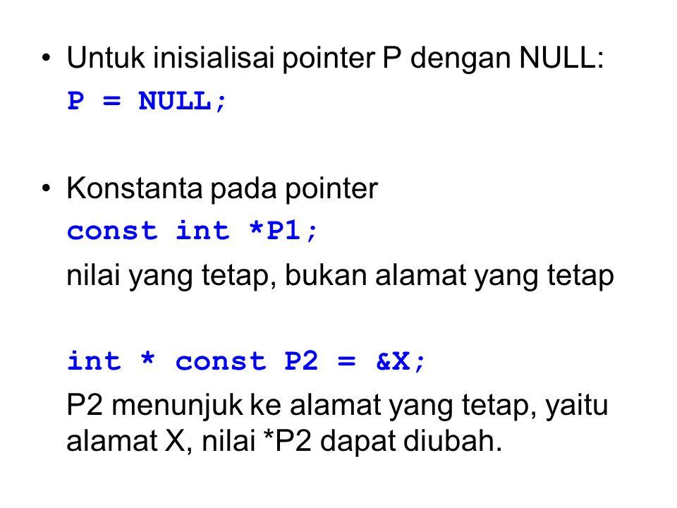 Untuk inisialisai pointer P dengan NULL: P = NULL; Konstanta pada pointer const int *P1; nilai yang tetap, bukan alamat yang tetap int * const P2 = &X