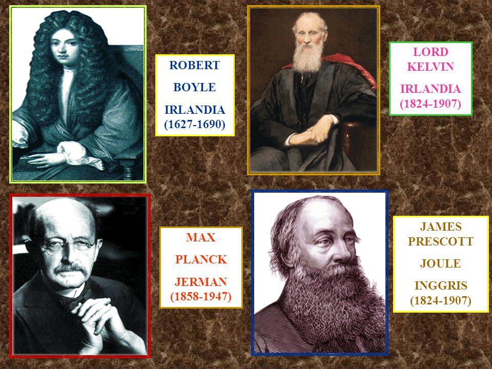 ROBERT BOYLE IRLANDIA (1627-1690) LORD KELVIN IRLANDIA (1824-1907) MAX PLANCK JERMAN (1858-1947) JAMES PRESCOTT JOULE INGGRIS (1824-1907)