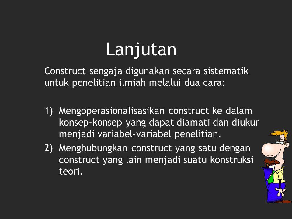 Construct sengaja digunakan secara sistematik untuk penelitian ilmiah melalui dua cara: 1)Mengoperasionalisasikan construct ke dalam konsep-konsep yang dapat diamati dan diukur menjadi variabel-variabel penelitian.