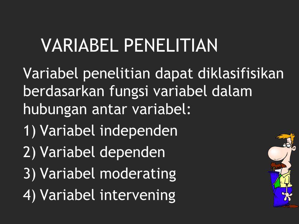 VARIABEL PENELITIAN Variabel penelitian dapat diklasifisikan berdasarkan fungsi variabel dalam hubungan antar variabel: 1)Variabel independen 2)Variabel dependen 3)Variabel moderating 4)Variabel intervening