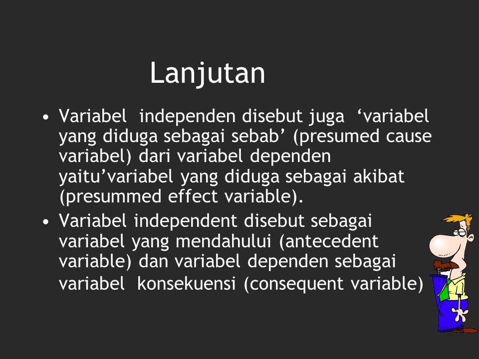 Variabel independen disebut juga 'variabel yang diduga sebagai sebab' (presumed cause variabel) dari variabel dependen yaitu'variabel yang diduga seba