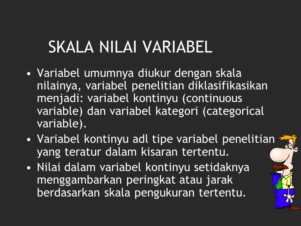SKALA NILAI VARIABEL Variabel umumnya diukur dengan skala nilainya, variabel penelitian diklasifikasikan menjadi: variabel kontinyu (continuous variable) dan variabel kategori (categorical variable).