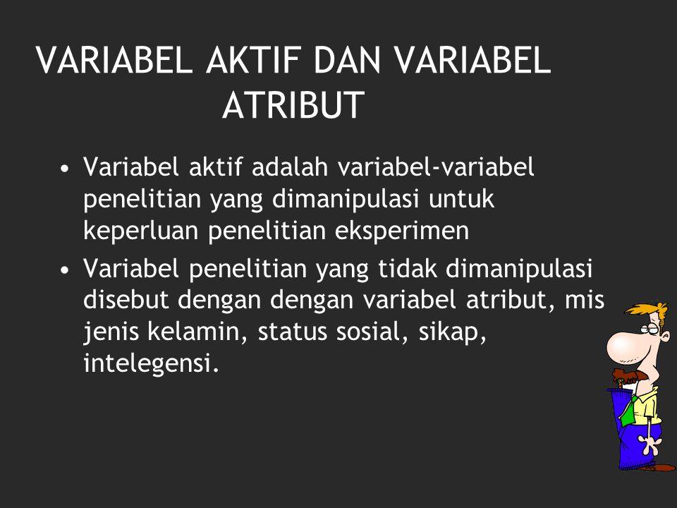 VARIABEL AKTIF DAN VARIABEL ATRIBUT Variabel aktif adalah variabel-variabel penelitian yang dimanipulasi untuk keperluan penelitian eksperimen Variabel penelitian yang tidak dimanipulasi disebut dengan dengan variabel atribut, mis jenis kelamin, status sosial, sikap, intelegensi.