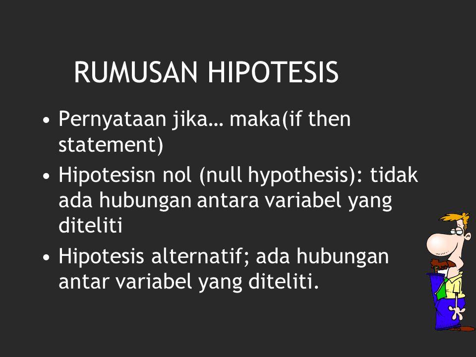 RUMUSAN HIPOTESIS Pernyataan jika… maka(if then statement) Hipotesisn nol (null hypothesis): tidak ada hubungan antara variabel yang diteliti Hipotesis alternatif; ada hubungan antar variabel yang diteliti.