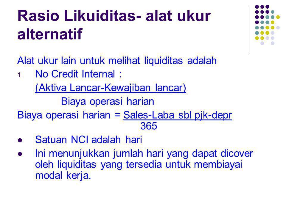 Rasio Likuiditas- alat ukur alternatif Alat ukur lain untuk melihat liquiditas adalah 1. No Credit Internal : (Aktiva Lancar-Kewajiban lancar) Biaya o