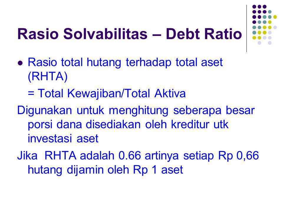 Rasio Solvabilitas – Debt Ratio Rasio total hutang terhadap total aset (RHTA) = Total Kewajiban/Total Aktiva Digunakan untuk menghitung seberapa besar
