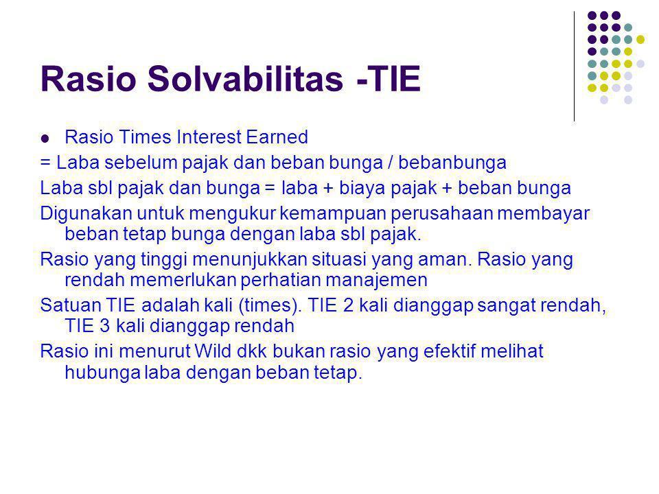 Rasio Solvabilitas -TIE Rasio Times Interest Earned = Laba sebelum pajak dan beban bunga / bebanbunga Laba sbl pajak dan bunga = laba + biaya pajak +