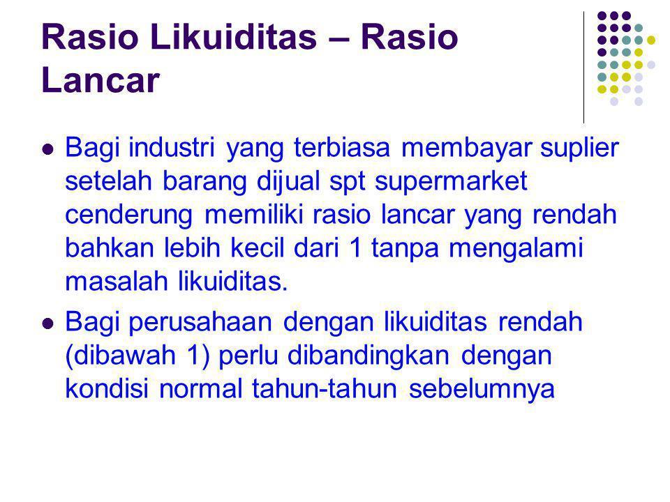 Rasio Likuiditas – Rasio Lancar Bagi industri yang terbiasa membayar suplier setelah barang dijual spt supermarket cenderung memiliki rasio lancar yan