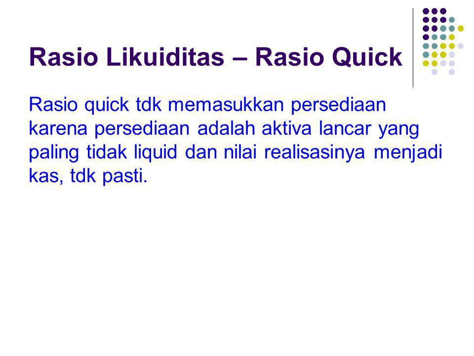 Rasio Likuiditas – Rasio Quick Rasio quick tdk memasukkan persediaan karena persediaan adalah aktiva lancar yang paling tidak liquid dan nilai realisa