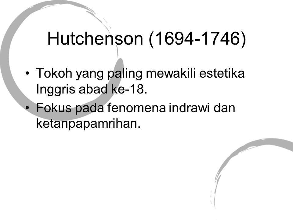 Hutchenson (1694-1746) Tokoh yang paling mewakili estetika Inggris abad ke-18. Fokus pada fenomena indrawi dan ketanpapamrihan.