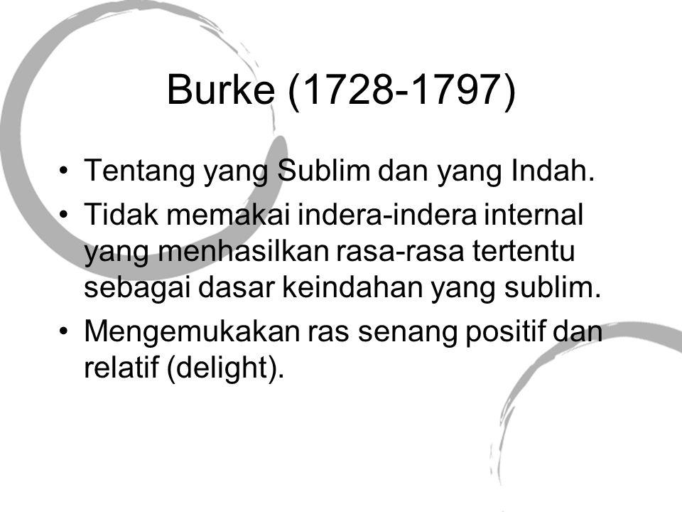 Burke (1728-1797) Tentang yang Sublim dan yang Indah. Tidak memakai indera-indera internal yang menhasilkan rasa-rasa tertentu sebagai dasar keindahan