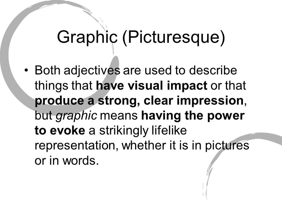 Graphic (Picturesque) Both adjectives are used to describe things that have visual impact or that produce a strong, clear impression, but graphic mean