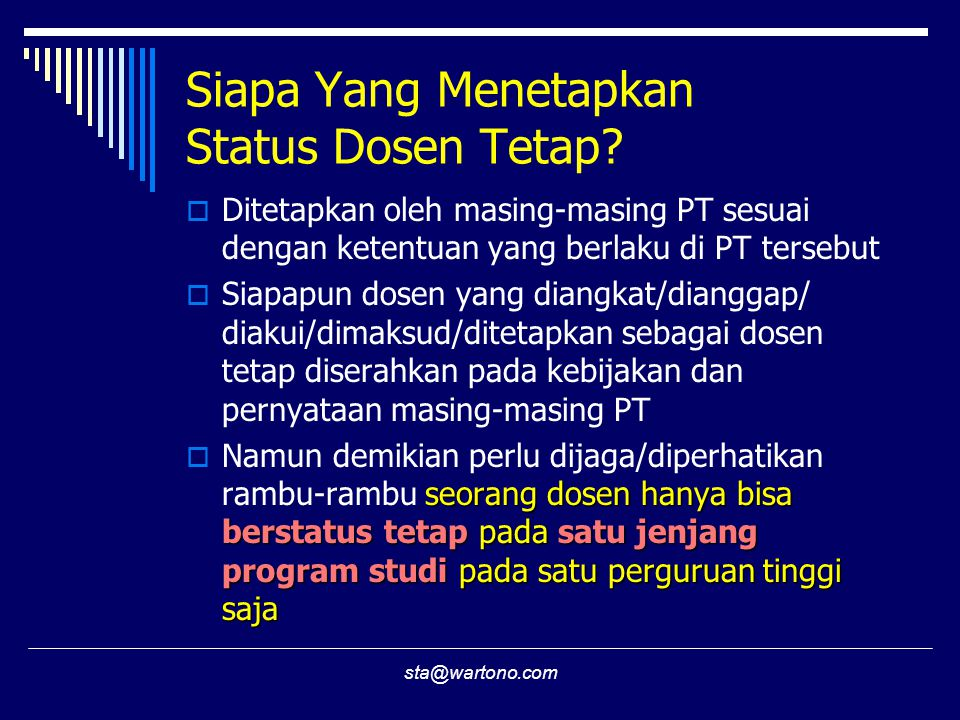 sta@wartono.com Siapa Yang Menetapkan Status Dosen Tetap?  Ditetapkan oleh masing-masing PT sesuai dengan ketentuan yang berlaku di PT tersebut  Sia