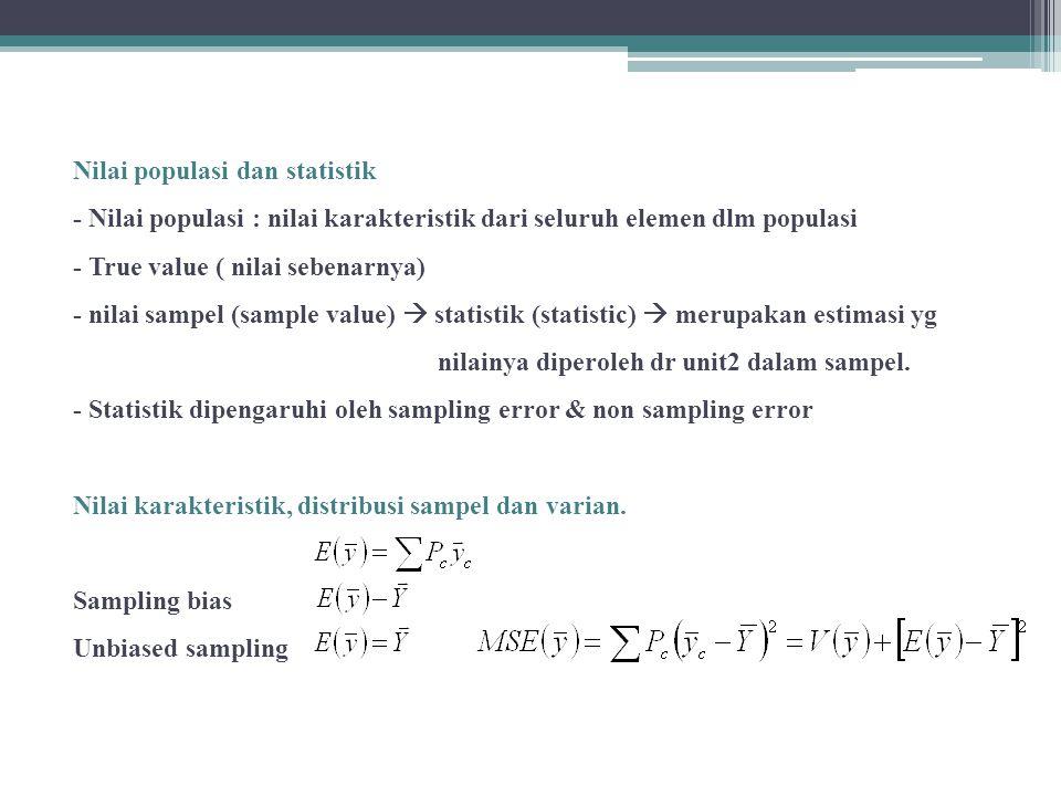 Nilai populasi dan statistik - Nilai populasi : nilai karakteristik dari seluruh elemen dlm populasi - True value ( nilai sebenarnya) - nilai sampel (sample value)  statistik (statistic)  merupakan estimasi yg nilainya diperoleh dr unit2 dalam sampel.