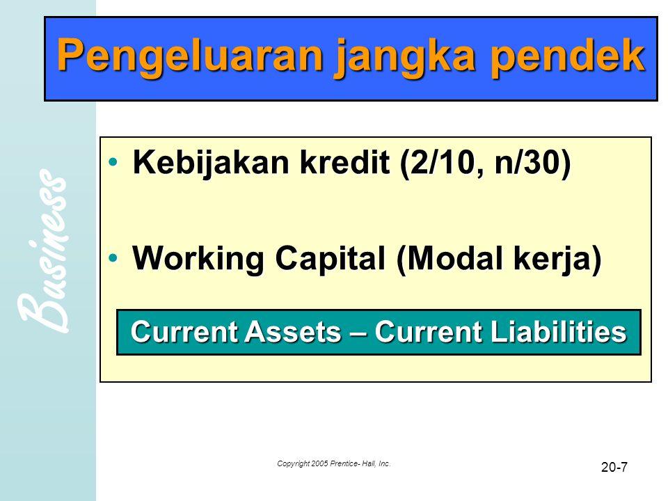 Business Copyright 2005 Prentice- Hall, Inc. 20-7 Pengeluaran jangka pendek Kebijakan kredit (2/10, n/30)Kebijakan kredit (2/10, n/30) Working Capital
