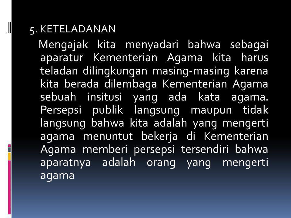 5. KETELADANAN Mengajak kita menyadari bahwa sebagai aparatur Kementerian Agama kita harus teladan dilingkungan masing-masing karena kita berada dilem