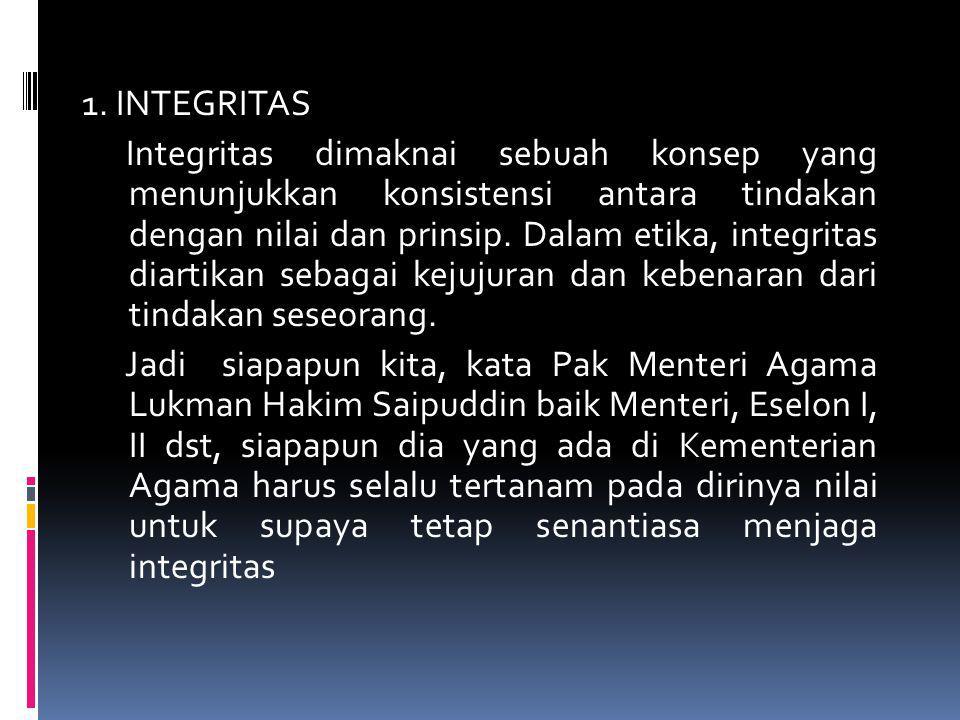 1. INTEGRITAS Integritas dimaknai sebuah konsep yang menunjukkan konsistensi antara tindakan dengan nilai dan prinsip. Dalam etika, integritas diartik