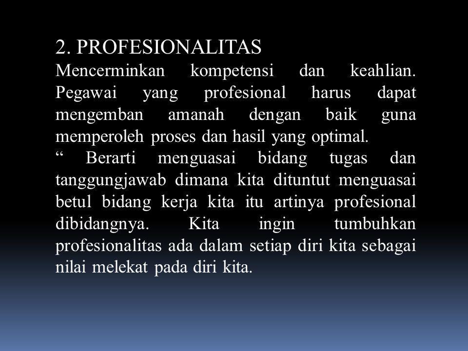 2. PROFESIONALITAS Mencerminkan kompetensi dan keahlian. Pegawai yang profesional harus dapat mengemban amanah dengan baik guna memperoleh proses dan