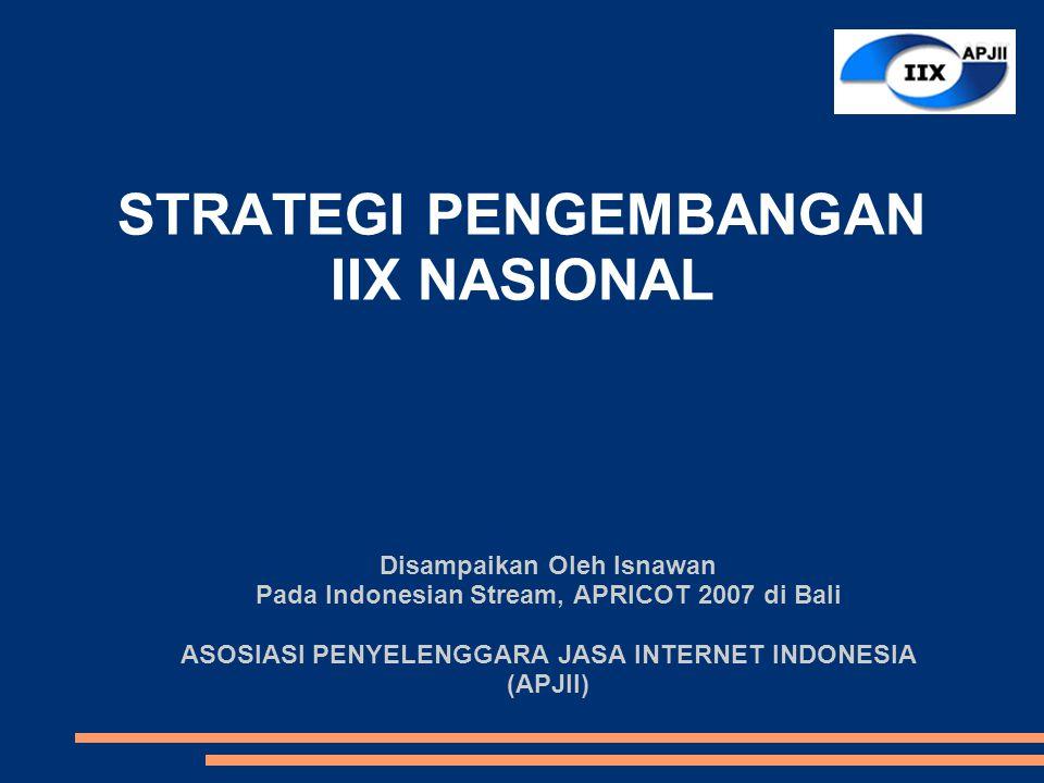 STRATEGI PENGEMBANGAN IIX NASIONAL Disampaikan Oleh Isnawan Pada Indonesian Stream, APRICOT 2007 di Bali ASOSIASI PENYELENGGARA JASA INTERNET INDONESIA (APJII)