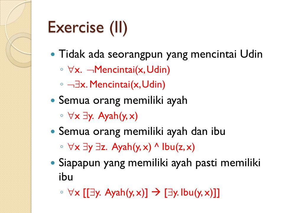 Exercise (II) Tidak ada seorangpun yang mencintai Udin ◦ x.  Mencintai(x, Udin) ◦ x. Mencintai(x, Udin) Semua orang memiliki ayah ◦ x  y. Ayah(y