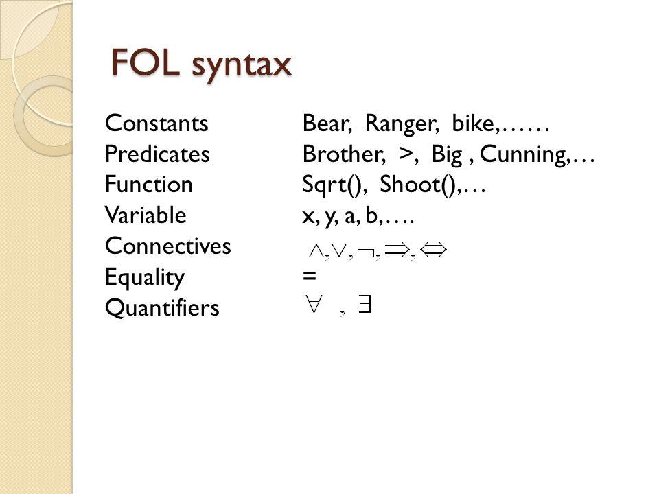 FOL syntax ConstantsBear, Ranger, bike,…… PredicatesBrother, >, Big, Cunning,… FunctionSqrt(), Shoot(),… Variablex, y, a, b,…. Connectives Equality= Q