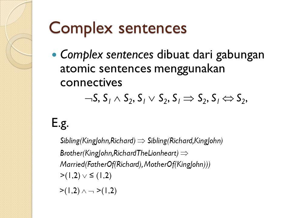 Complex sentences Complex sentences dibuat dari gabungan atomic sentences menggunakan connectives  S, S 1  S 2, S 1  S 2, S 1  S 2, S 1  S 2, E.g