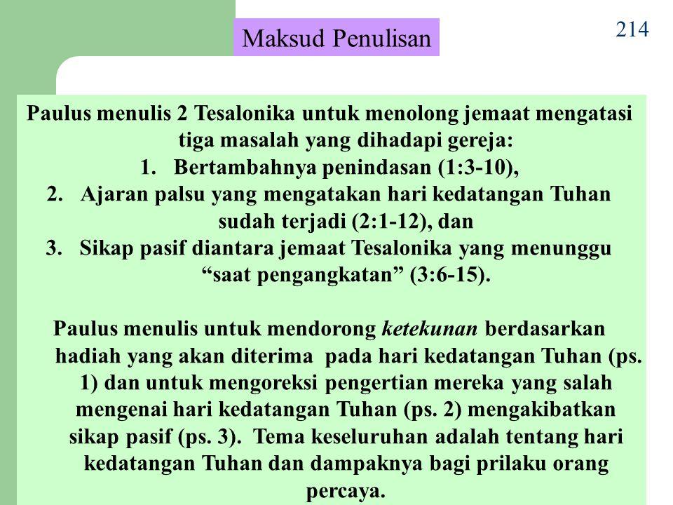 214 Maksud Penulisan Paulus menulis 2 Tesalonika untuk menolong jemaat mengatasi tiga masalah yang dihadapi gereja: 1.Bertambahnya penindasan (1:3-10), 2.Ajaran palsu yang mengatakan hari kedatangan Tuhan sudah terjadi (2:1-12), dan 3.Sikap pasif diantara jemaat Tesalonika yang menunggu saat pengangkatan (3:6-15).