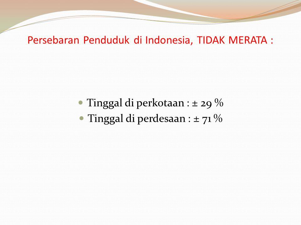 Persebaran Penduduk di Indonesia, TIDAK MERATA : Tinggal di perkotaan : ± 29 % Tinggal di perdesaan : ± 71 %