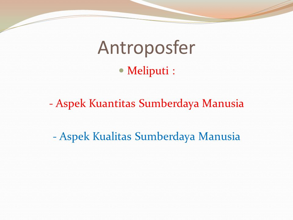 Antroposfer Meliputi : - Aspek Kuantitas Sumberdaya Manusia - Aspek Kualitas Sumberdaya Manusia