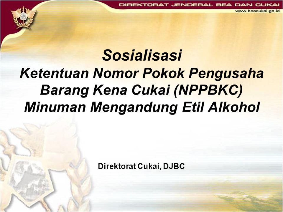 Sosialisasi Ketentuan Nomor Pokok Pengusaha Barang Kena Cukai (NPPBKC) Minuman Mengandung Etil Alkohol Direktorat Cukai, DJBC