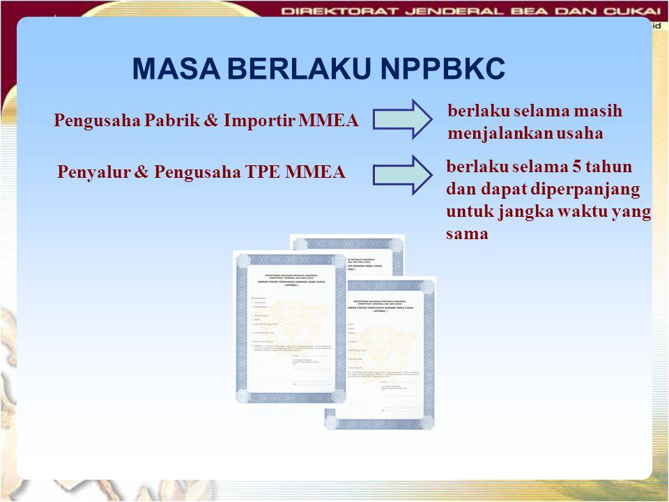 MASA BERLAKU NPPBKC Pengusaha Pabrik & Importir MMEA Penyalur & Pengusaha TPE MMEA berlaku selama masih menjalankan usaha berlaku selama 5 tahun dan d