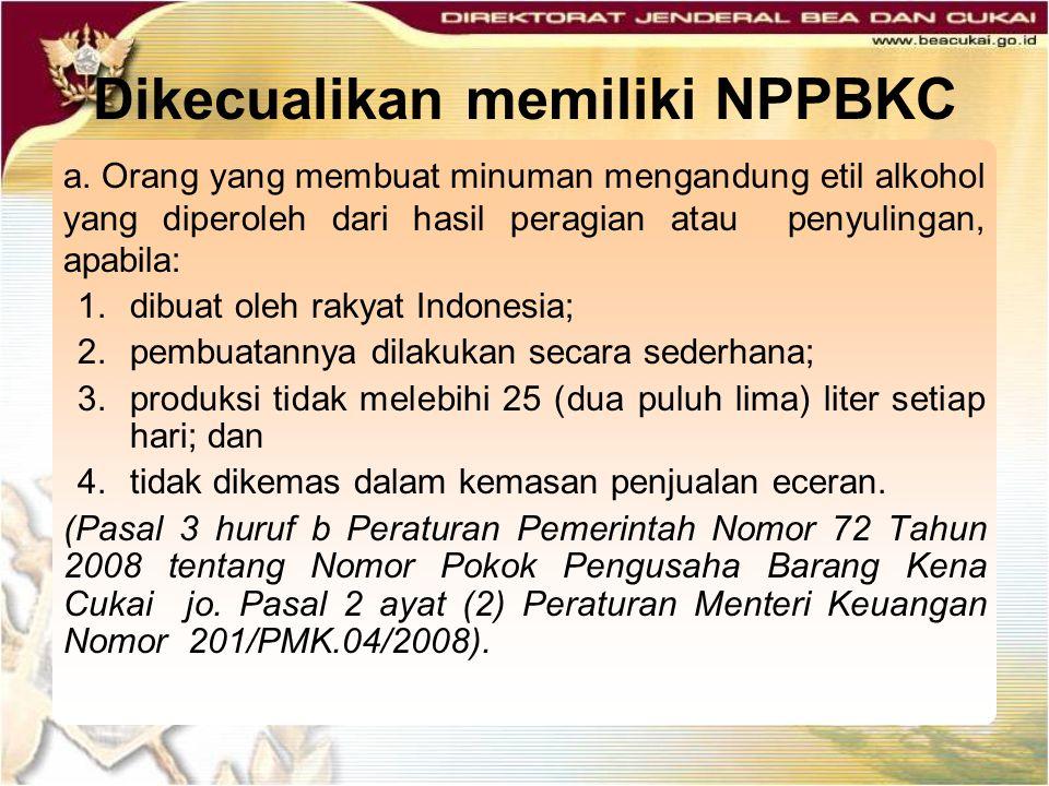 Dikecualikan memiliki NPPBKC a. Orang yang membuat minuman mengandung etil alkohol yang diperoleh dari hasil peragian atau penyulingan, apabila: 1.dib