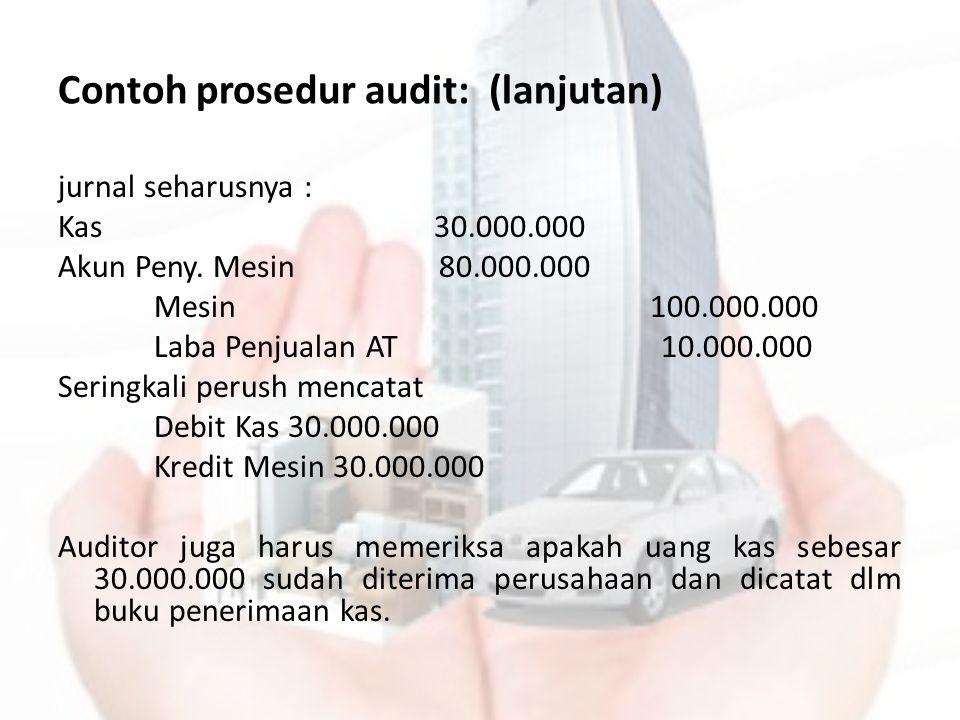Contoh prosedur audit: (lanjutan) jurnal seharusnya : Kas 30.000.000 Akun Peny. Mesin 80.000.000 Mesin 100.000.000 Laba Penjualan AT 10.000.000 Sering