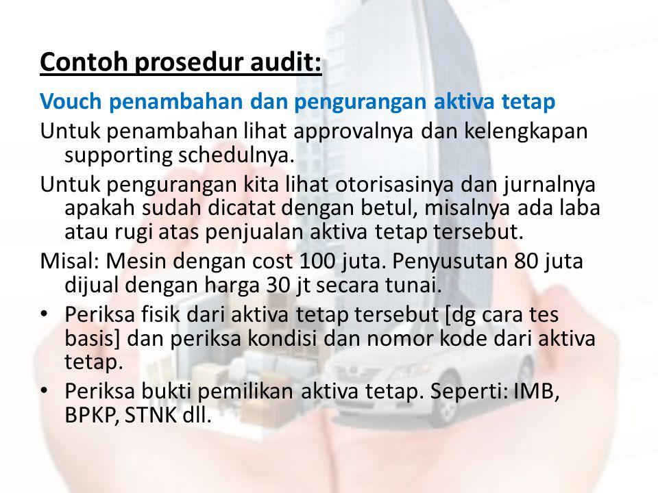 Contoh prosedur audit: Vouch penambahan dan pengurangan aktiva tetap Untuk penambahan lihat approvalnya dan kelengkapan supporting schedulnya. Untuk p