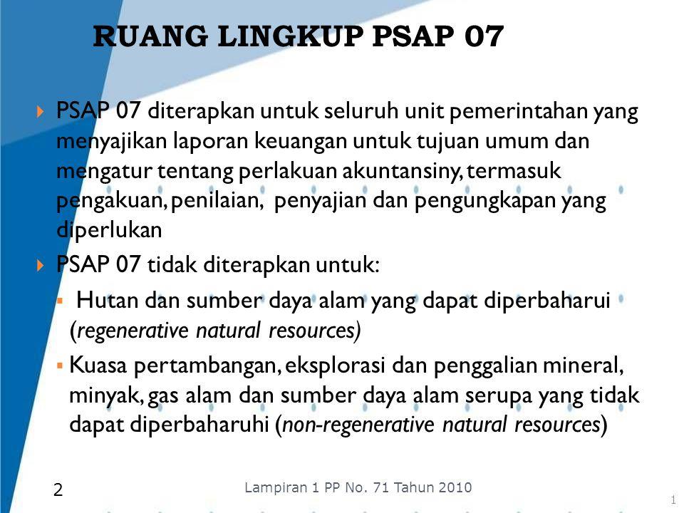 RUANG LINGKUP PSAP 07  PSAP 07 diterapkan untuk seluruh unit pemerintahan yang menyajikan laporan keuangan untuk tujuan umum dan mengatur tentang per