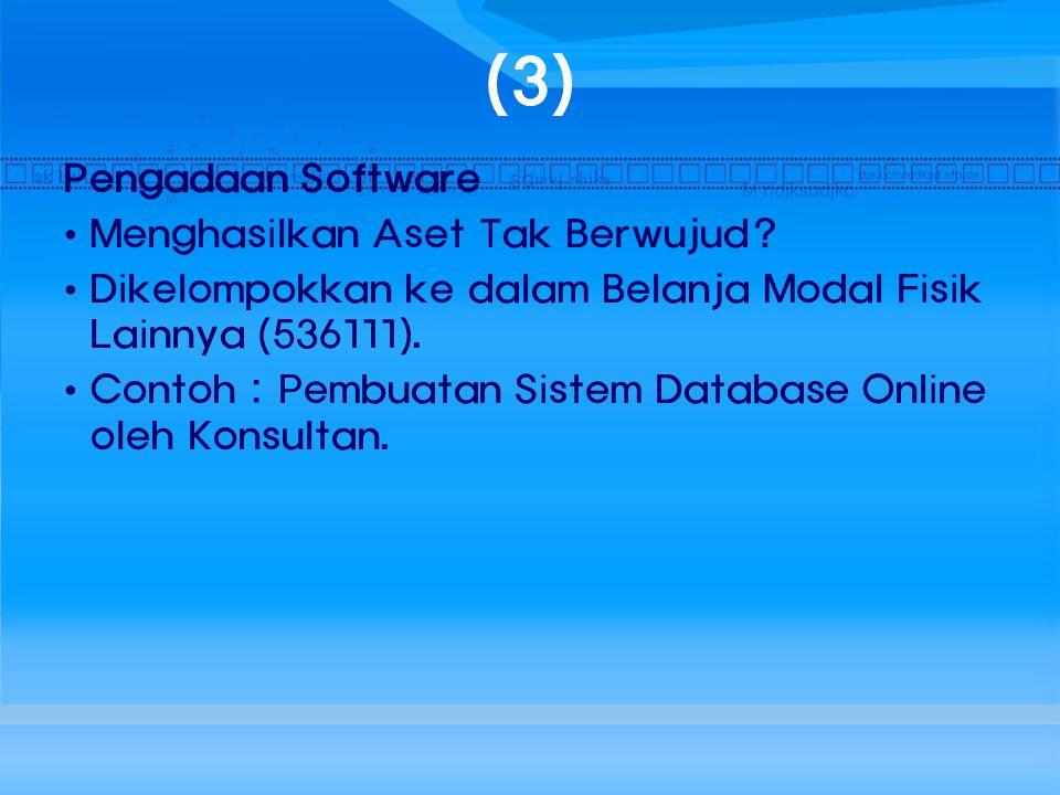 (3) Pengadaan Software Menghasilkan Aset Tak Berwujud? Dikelompokkan ke dalam Belanja Modal Fisik Lainnya (536111). Contoh : Pembuatan Sistem Database