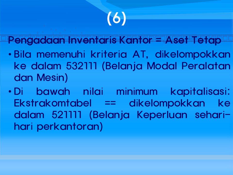 (6) Pengadaan Inventaris Kantor = Aset Tetap Bila memenuhi kriteria AT, dikelompokkan ke dalam 532111 (Belanja Modal Peralatan dan Mesin) Di bawah nil