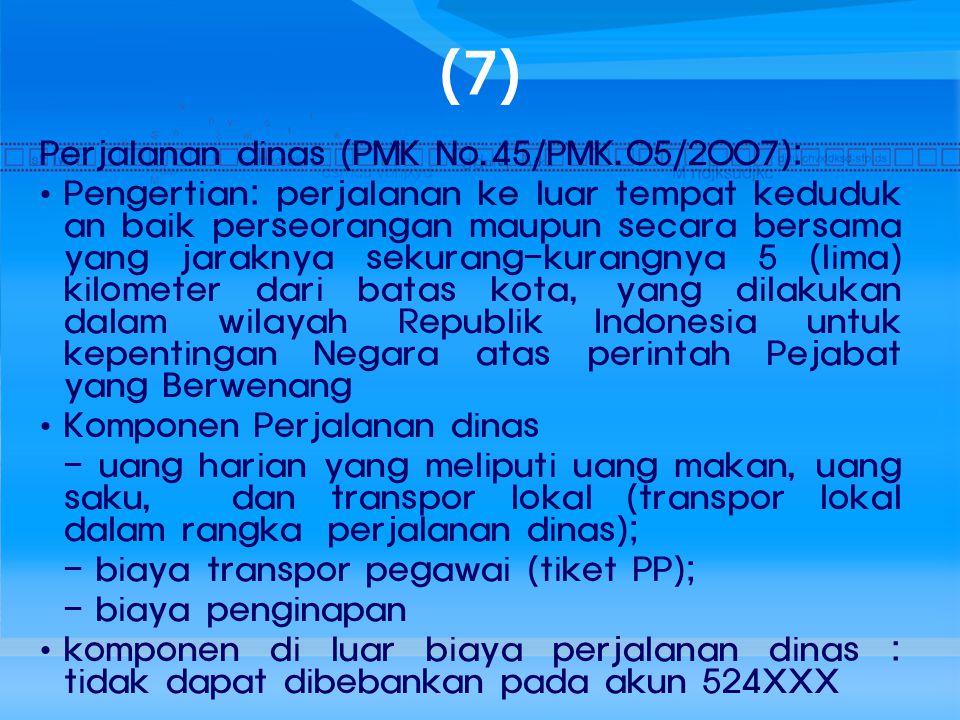 (7) Perjalanan dinas (PMK No.45/PMK.05/2007): Pengertian: perjalanan ke luar tempat keduduk an baik perseorangan maupun secara bersama yang jaraknya s