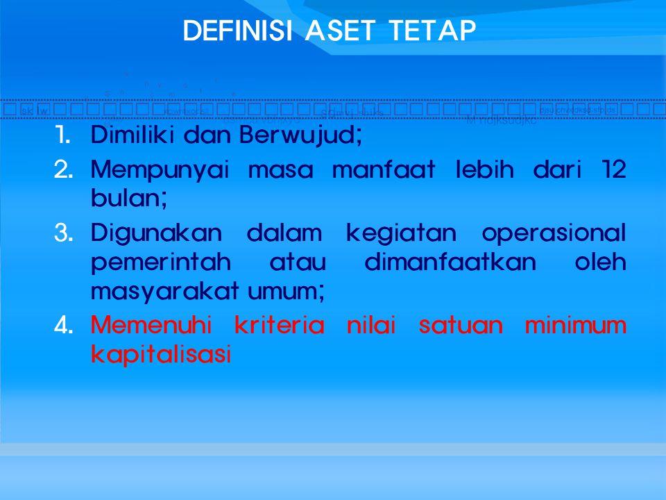 DEFINISI ASET TETAP 1. Dimiliki dan Berwujud; 2. Mempunyai masa manfaat lebih dari 12 bulan; 3. Digunakan dalam kegiatan operasional pemerintah atau d