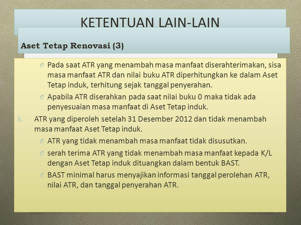 KETENTUAN LAIN-LAIN O Pada saat ATR yang menambah masa manfaat diserahterimakan, sisa masa manfaat ATR dan nilai buku ATR diperhitungkan ke dalam Aset