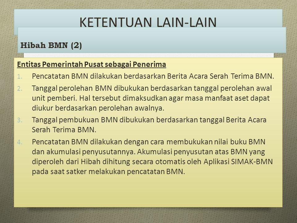 KETENTUAN LAIN-LAIN Entitas Pemerintah Pusat sebagai Penerima 1. Pencatatan BMN dilakukan berdasarkan Berita Acara Serah Terima BMN. 2. Tanggal perole