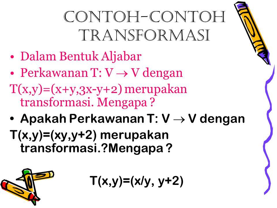 Contoh-contoh transformasi Dalam Bentuk Aljabar Perkawanan T: V  V dengan T(x,y)=(x+y,3x-y+2) merupakan transformasi. Mengapa ? Apakah Perkawanan T: