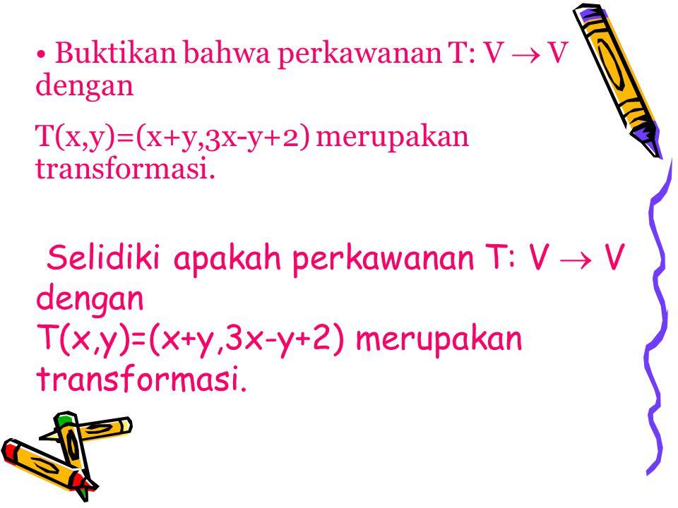 Buktikan bahwa perkawanan T: V  V dengan T(x,y)=(x+y,3x-y+2) merupakan transformasi. Selidiki apakah perkawanan T: V  V dengan T(x,y)=(x+y,3x-y+2) m