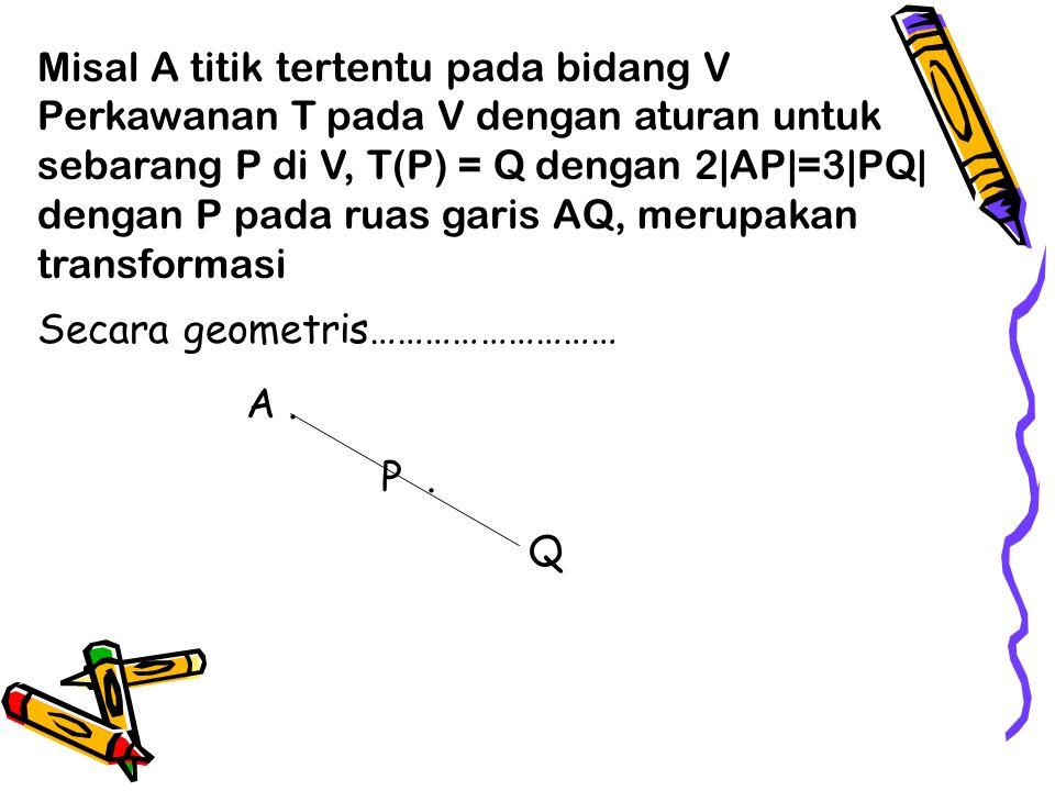 Misal A titik tertentu pada bidang V Perkawanan T pada V dengan aturan untuk sebarang P di V, T(P) = Q dengan 2|AP|=3|PQ| dengan P pada ruas garis AQ, merupakan transformasi Secara geometris……………………… A.
