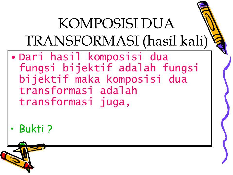 KOMPOSISI DUA TRANSFORMASI (hasil kali) Dari hasil komposisi dua fungsi bijektif adalah fungsi bijektif maka komposisi dua transformasi adalah transfo