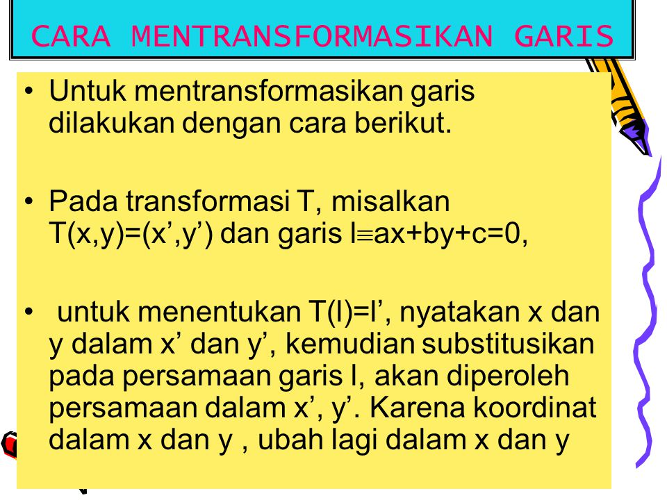 CARA MENTRANSFORMASIKAN GARIS Untuk mentransformasikan garis dilakukan dengan cara berikut. Pada transformasi T, misalkan T(x,y)=(x',y') dan garis l 
