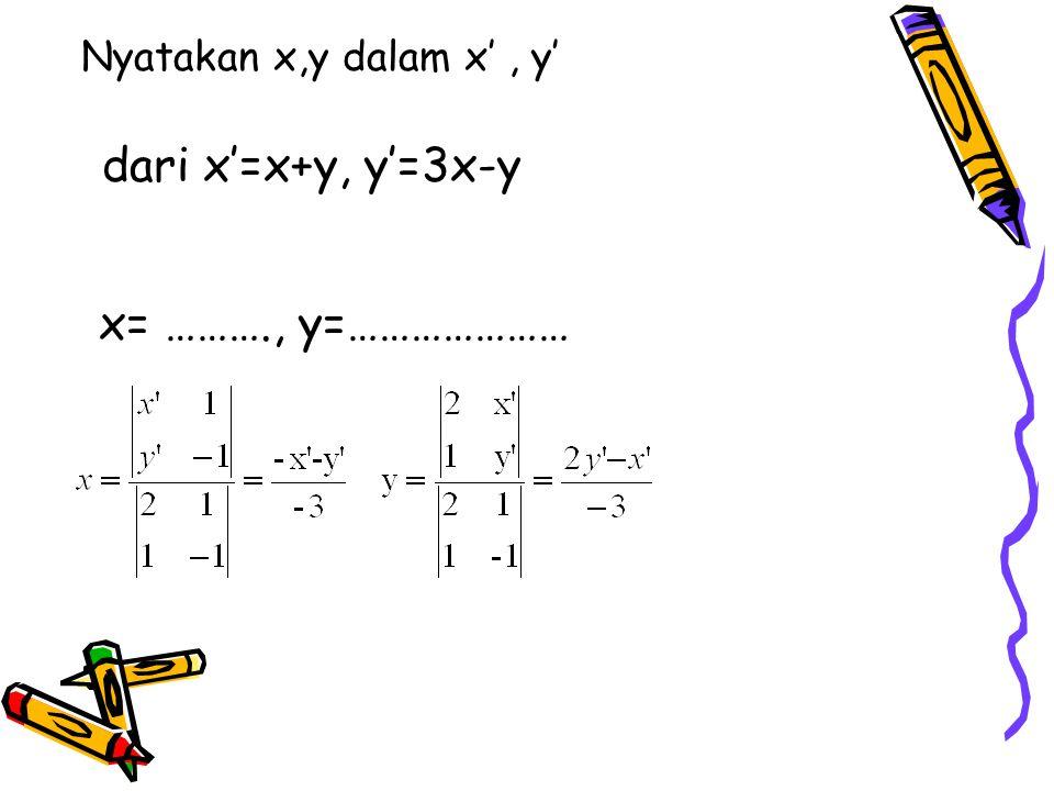 Nyatakan x,y dalam x', y' dari x'=x+y, y'=3x-y x= ………., y=…………………